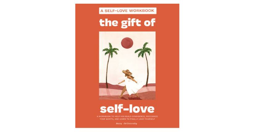 The Gift of Self-Love A Workbook to Help You Build Confidence, Recognize Your Worth, and Learn to Finally Love Yourself